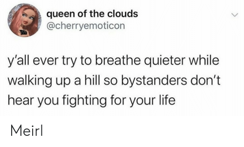 Breathe: queen of the clouds  @cherryemoticon  y'all ever try to breathe quieter while  walking up a hill so bystanders don't  hear you fighting for your life  > Meirl