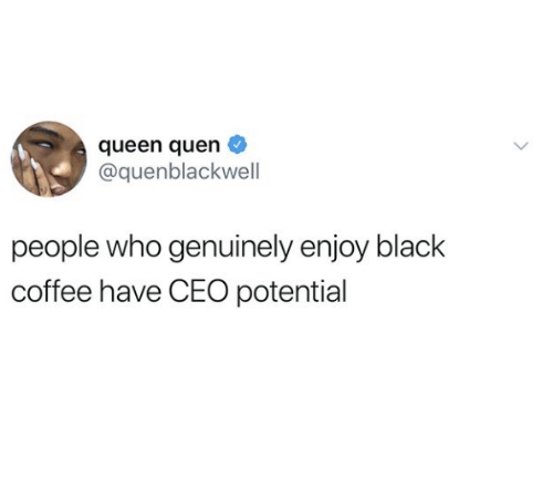 Queen, Black, and Coffee: queen quen  @quenblackwell  people who genuinely enjoy black  coffee have CEO potential