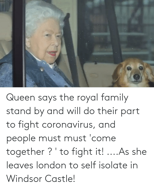 Royal family: Queen says the royal family stand by and will do their part to fight coronavirus, and people must must 'come together ? ' to fight it! ....As she leaves london to self isolate in Windsor Castle!