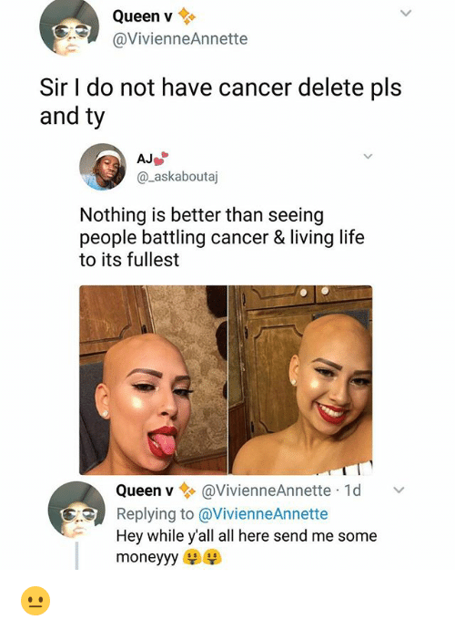 Life, Memes, and Queen: Queen v  @VivienneAnnette  Sir I do not have cancer delete pls  and ty  @_askaboutaj  Nothing is better than seeing  people battling cancer & living life  to its fullest  Queen v@VivienneAnnette 1d  Replying to @VivienneAnnette  Hey while y'all all here send me some  moneyyy 😐
