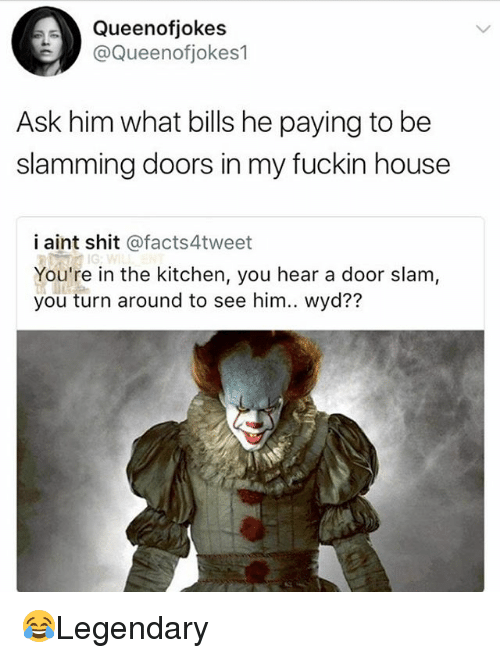 door slam: Queenofjokes  @Queenotiokes1  Ask him what bills he paying to be  slamming doors in my fuckin house  i aint shit @facts4tweet  You're in the kitchen, you hear a door slam,  you turn around to see him.. wyd?? 😂Legendary
