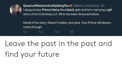 Future, Girls, and Prince: QueenofMelaninAndSpillingTea@Black_KateMoss 3h v  I always knew Prince Harry liked black girls and he's marrying a girl  who is from Crenshaw, LA. Who has been divorced before.  Moral of the story: Doesn't matter your past. Your Prince will always  come through.  102  4 Leave the past in the past and find your future