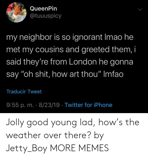 "ignorant: QueenPin  @tuuuspicy  my neighbor is so ignorant Imao he  met my cousins and greeted them, i  said they're from London he gonna  say ""oh shit, how art thou"" Imfao  Traducir Tweet  9:55 p. m. 8/23/19 Twitter for iPhone Jolly good young lad, how's the weather over there? by Jetty_Boy MORE MEMES"