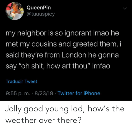 "ignorant: QueenPin  @tuuuspicy  my neighbor is so ignorant Imao he  met my cousins and greeted them, i  said they're from London he gonna  say ""oh shit, how art thou"" Imfao  Traducir Tweet  9:55 p. m. 8/23/19 Twitter for iPhone Jolly good young lad, how's the weather over there?"
