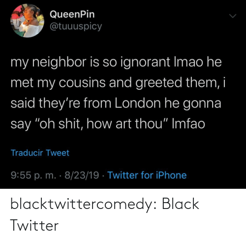 "ignorant: QueenPin  @tuuuspicy  my neighbor is so ignorant Imao he  met my cousins and greeted them, i  said they're from London he gonna  say ""oh shit, how art thou"" Imfao  Traducir Tweet  9:55 p. m. · 8/23/19 · Twitter for iPhone blacktwittercomedy:  Black Twitter"