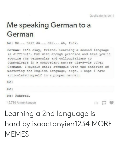 Dank, Memes, and Struggle: Quelle rightside 11  Me speaking German to a  German  Me: Um.. hast du.. der.. ah, fuck  German: It's okay, friend. Learning a second language  is difficult, but with enough practice and time you'11  acquire the vernacular and colloquialisms to  communicate in a concordant matter vis-à-vis other  Germans. I myself still struggle with the endeavor of  mastering the English language, ergo, I hope I have  articulated myself in a proper manner  Me:  Me:  Me: Fahrrad  15.780 Anmerkungen Learning a 2nd language is hard by isaactanyien1234 MORE MEMES