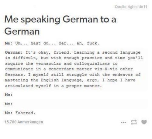 Dank, Friends, and Fucking: Quelle rightside11  Me speaking German to a  German  Me: Unt. hast du der  ah, fuck.  German  It's okay, friend. Learning a second language  is difficult, but with enough practice and time you'll  acquire the vernacular and colloquialisms to  communicate in a concordant matter vis- -vis ather  Germans. I myself still struggle with the endeavor of  mastering the English language  ergo, I hope I have  articulated myself in a proper manner.  Me  Me  Me Fahrrad  15.780 Anmerkungen