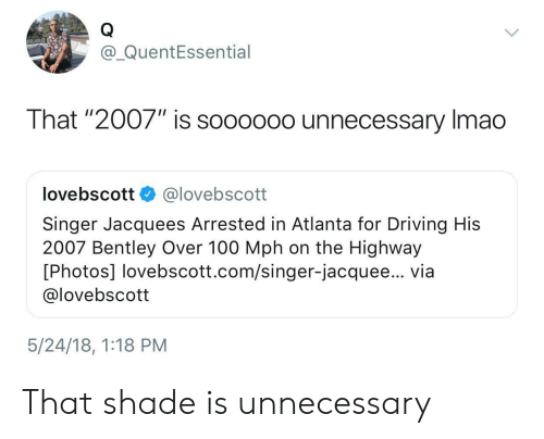 "Anaconda, Driving, and Shade: @_QuentEssential  That ""2007"" is soooo0o unnecessary Imao  lovebscott @lovebscott  Singer Jacquees Arrested in Atlanta for Driving His  2007 Bentley Over 100 Mph on the Highway  [Photos] lovebscott.com/singer-jacquee... via  @lovebscott  5/24/18, 1:18 PM That shade is unnecessary"
