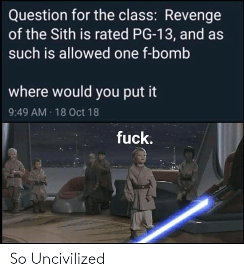 Revenge: Question for the class: Revenge  of the Sith is rated PG-13, and as  such is allowed one f-bomb  where would you put it  9:49 AM 18 Oct 18  fuck. So Uncivilized