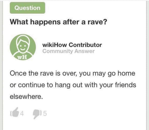 Rave: Question  What happens after a rave?  wikiHow Contributor  Community Answer  wH  Once the rave is over, you may go home  or continue to hang out with your friends  elsewhere.  15