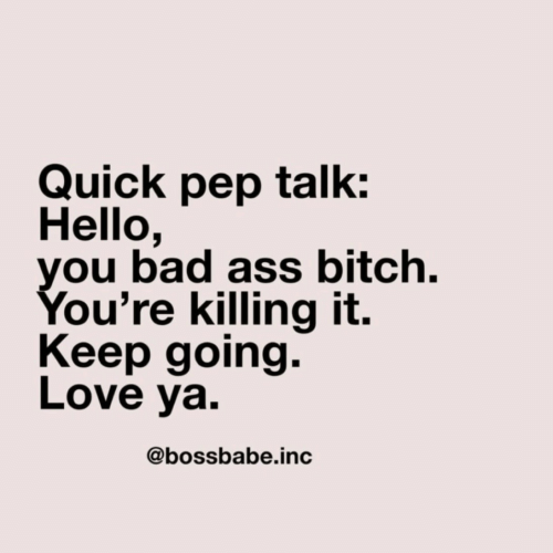 Ass, Bad, and Bitch: Quick pep talk:  Hello,  you bad ass bitch.  You're killing it.  Keep going.  Love ya.  @bossbabe.inc