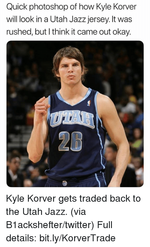 Nba, Photoshop, and Twitter: Quick photoshop of how Kyle Korver  will look in a Utah Jazz jersey. lt was  rushed, but l think it came out okay. Kyle Korver gets traded back to the Utah Jazz. (via B1ackshefter/twitter)  Full details: bit.ly/KorverTrade