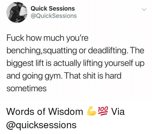 Gym, Shit, and Fuck: Quick Sessions  @QuickSessions  Fuck how much you're  benching,squatting or deadlifting. The  biggest lift is actually lifting yourself up  and going gym. That shit is hard  sometimes Words of Wisdom 💪💯 Via @quicksessions
