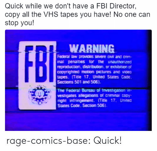 Fbi, Tumblr, and Blog: Quick while we don't have a FBI Director  copy all the VHS tapes you have! No one can  stop you!  WARNING  inal penatties for the unauthonzed  copyrignea motion pictures ana vioEO  tapes (Title 17, United States Code  Sections 501 and 506).  The Federat Boreau of tnvestgaton  vestigates allegations of crmina opy-  right intringement. 17. Unisea  States Code. Section 505) rage-comics-base:  Quick!