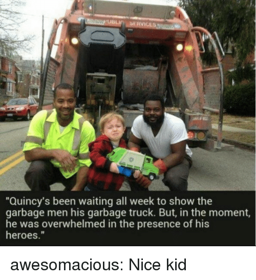 "In The Moment: ""Quincy's been waiting all week to show the  garbage men his garbage truck. But, in the moment,  he was overwhelmed in the presence of his  heroes."" awesomacious:  Nice kid"
