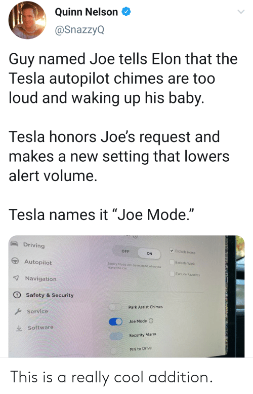 "waking up: Quinn Nelson  @SnazzyQ  Guy named Joe tells Elon that the  Tesla autopilot chimes are too  loud and waking up his baby.  Tesla honors Joe's request and  makes a new setting that lowers  alert volume.  Tesla names it ""Joe Mode.""  Driving  Exclude Home  OFF  ON  Autopilot  Exclude Work  Sentry Mode witl be onabled whon you  leave the car  Exclude Favorites  7Navigation  Safety & Security  Park Assist Chimes  Service  Joe Mode  Software  Security Alarm  PIN to Drive This is a really cool addition."