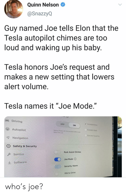 "waking up: Quinn Nelson  @SnazzyQ  Guy named Joe tells Elon that the  Tesla autopilot chimes are too  loud and waking up his baby.  Tesla honors Joe's request and  makes a new setting that lowers  alert volume.  Tesla names it ""Joe Mode.""  Driving  Exclude Home  OFF  ON  Autopilot  Exclude Work  Sentry Modo  Teave the car  be enabled whon you  Exclude Favorites  7 Navigation  O Safety & Security  Park Assist Chimes  Service  Joe Mode  Software  Security Alarm  PIN to Drive who's joe?"