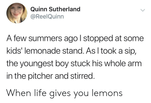 Lemonade: Quinn Sutherland  @ReelQuinn  A few summers ago l stopped at some  kids' lemonade stand. As I tooka sip,  the youngest boy stuck his whole arm  in the pitcher and stirred. When life gives you lemons