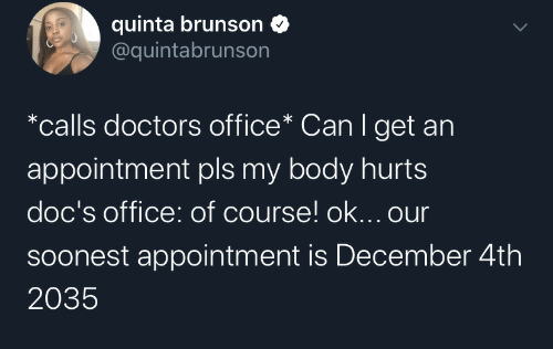 Office, Can, and Doctors: quinta brunson  @quintabrunson  *calls doctors office* Can I get an  appointment pls my body hurts  doc's office: of course! ok... our  Soonest appointment is December 4th  2035