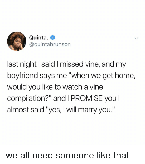 """Vine, Home, and Watch: Quinta.  @quintabrunson  last night l said I missed vine, and my  boyfriend says me """"when we get home,  would you like to watch a vine  compilation?"""" and I PROMISE you l  almost said """"yes, I will marry you."""" we all need someone like that"""