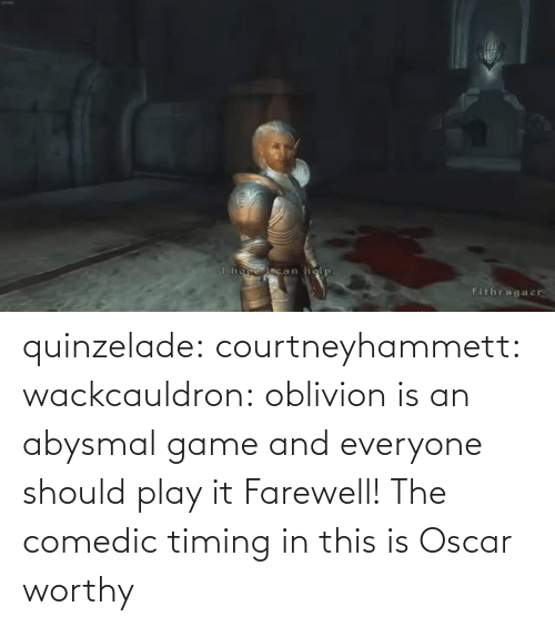 Game: quinzelade:  courtneyhammett:  wackcauldron: oblivion is an abysmal game and everyone should play it  Farewell!    The comedic timing in this is Oscar worthy