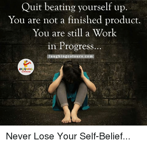self belief: Quit beating yourself up  You are not a finished product.  You are still a Work  in Progress  aughing colours.com  LA GHING Never Lose Your Self-Belief...