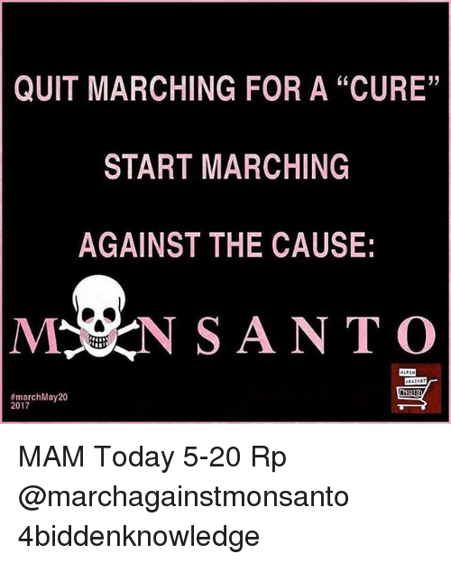 """Mamming: QUIT MARCHING FOR A """"CURE""""  START MARCHING  AGAINST THE CAUSE:  MSN SANTO  march May 20  2017 MAM Today 5-20 Rp @marchagainstmonsanto 4biddenknowledge"""