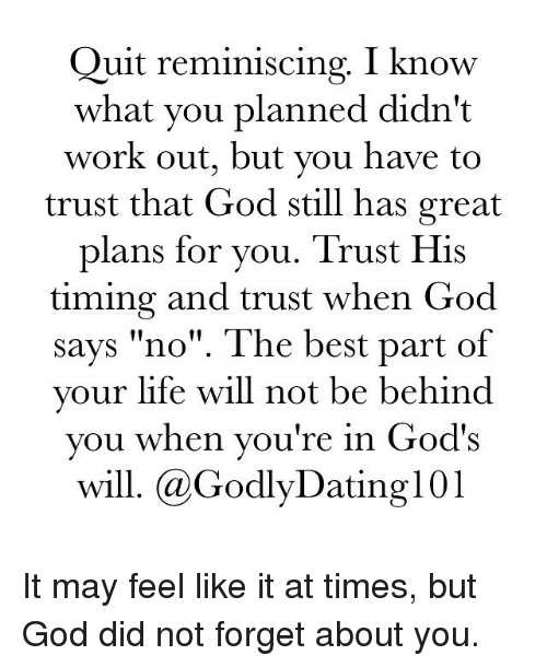 "reminiscing: Quit reminiscing. I know  what you planned didn't  work out, but you have to  trust that God still has great  plans for you. Trust His  timing and trust when God  says ""no"". The best part of  your life will not be behind  you when you're in God's  will. (a Godly Dating 101 It may feel like it at times, but God did not forget about you."