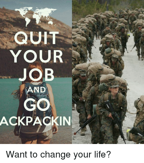QUIT YOUR JOB AND GO ACKPACKIN Want to Change Your Life