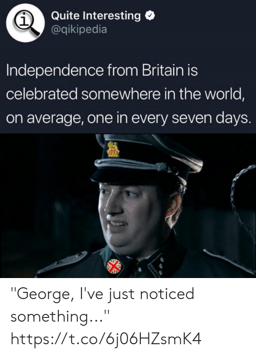 """Quite, World, and Britain: Quite Interesting  @qikipedia  1  Independence from Britain is  celebrated somewhere in the world,  on average, one in every seven days """"George, I've just noticed something..."""" https://t.co/6j06HZsmK4"""