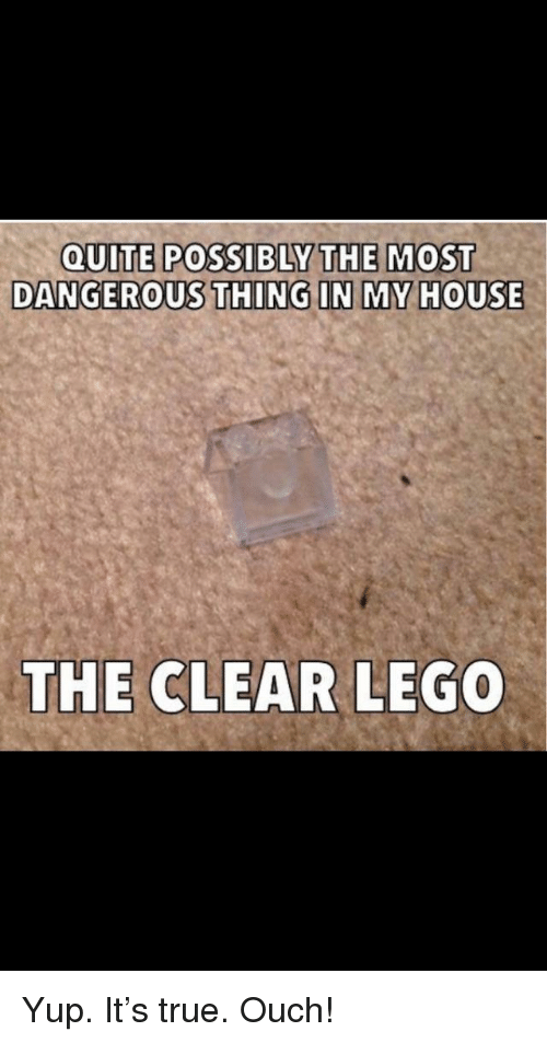 My House, True, and House: QUITE POSSIBLY THE MOST  DANGEROUS THING IN MY HOUSE  THE CLEAR LE  GO Yup. It's true. Ouch!