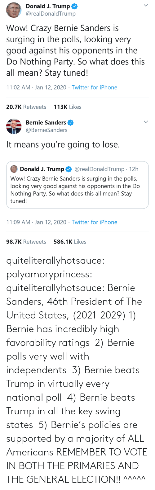 Every: quiteliterallyhotsauce:  polyamoryprincess:  quiteliterallyhotsauce:   Bernie Sanders, 46th President of The United States, (2021-2029)    1) Bernie has incredibly high favorability ratings  2) Bernie polls very well with independents  3) Bernie beats Trump in virtually every national poll  4) Bernie beats Trump in all the key swing states  5) Bernie's policies are supported by a majority of ALL Americans    REMEMBER TO VOTE IN BOTH THE PRIMARIES AND THE GENERAL ELECTION!!  ^^^^^