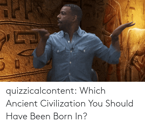 brady: quizzicalcontent:    Which Ancient Civilization You Should Have Been Born In?