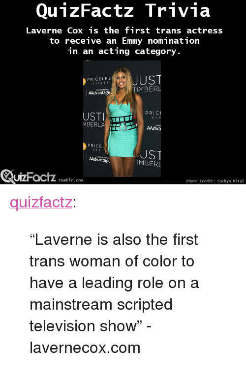 "Target, Tumblr, and Blog: QunzFactz Trivia  Laverne Cox is the first trans actress  to receive an Emmy nominatiorn  in an acting category.  PRICELES  CITIEs  TIMBERL  AAdvantage  MBERLA  AAdva  PRICEL  CITI  UST  IMBERL  AAdvantage  ZuizFactz  UIZFacTZ tumblr com  Photo Credit: Sachyn Mital <p><a class=""tumblr_blog"" href=""http://quizfactz.tumblr.com/post/94770341801/laverne-is-also-the-first-trans-woman-of-color-to"" target=""_blank"">quizfactz</a>:</p> <blockquote> <p><span>""Laverne is also the first trans woman of color to have a leading role on a mainstream scripted television show"" - lavernecox.com</span></p> </blockquote>"