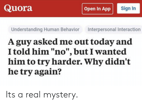 """Today, Mystery, and Understanding: Quora  Open In App  Sign In  Understanding Human Behavior Interpersonal Interaction  A guy asked me out today and  I told him """"no"""", but I wanted  him to try harder. Why didn't  he try again? Its a real mystery."""
