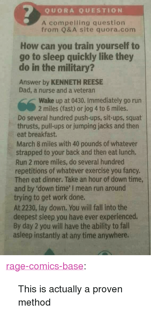 """you fancy: QUORA QUESTION  A compelling question  from Q& A site quora.com  How can you train yourself to  go to sleep quickly like they  do in the military?  Answer by KENNETH REESE  Dad, a nurse and a veteran  Wake up at 0430. Immediately go run  2 miles (fast) or jog 4 to 6 miles.  Do several hundred push-ups, sit-ups, squat  thrusts, pull-ups or jumping jacks and then  eat breakfast.  March 8 miles with 40 pounds of whatever  strapped to your back and then eat lunch.  Run 2 more miles, do several hundred  repetitions of whatever exercise you fancy.  Then eat dinner. Take an hour of down time,  and by 'down time' I mean run around  trying to get work done.  At 2230, lay down. You will fall into the  deepest sleep you have ever experienced.  By day 2 you will have the ability to fall  asleep instantly at any time anywhere. <p><a href=""""http://ragecomicsbase.com/post/161968903382/this-is-actually-a-proven-method"""" class=""""tumblr_blog"""">rage-comics-base</a>:</p>  <blockquote><p>This is actually a proven method</p></blockquote>"""