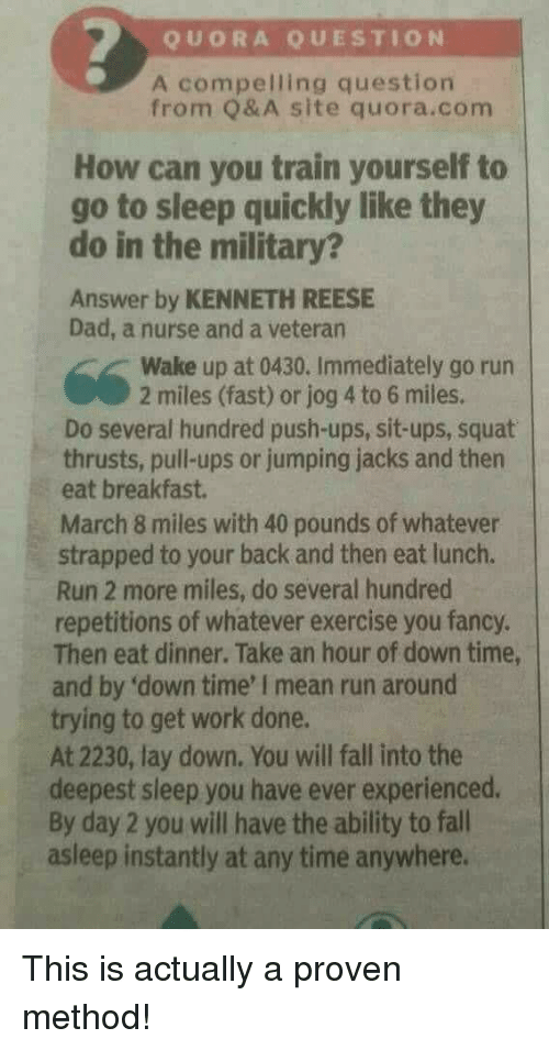 you fancy: QUORA QUESTION  A compelling question  from Q& A site quora.com  How can you train yourself to  go to sleep quickly like they  do in the military?  Answer by KENNETH REESE  Dad, a nurse and a veteran  Wake up at 0430. Immediately go run  2 miles (fast) or jog 4 to 6 miles.  Do several hundred push-ups, sit-ups, squat  thrusts, pull-ups or jumping jacks and then  eat breakfast.  March 8 miles with 40 pounds of whatever  strapped to your back and then eat lunch.  Run 2 more miles, do several hundred  repetitions of whatever exercise you fancy.  Then eat dinner. Take an hour of down time,  and by 'down time' I mean run around  trying to get work done.  At 2230, lay down. You will fall into the  deepest sleep you have ever experienced.  By day 2 you will have the ability to fall  asleep instantly at any time anywhere. This is actually a proven method!