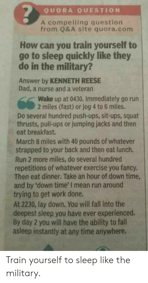 you fancy: QUORA QUESTION  A compelling question  from Q&A site quora.com  How can you train yourself to  go to sleep quickly like they  do in the military?  Answer by KENNETH REESE  Dad, a nurse and a veteran  Wake up at 0430. Immediately go rurn  2 miles (fast) or jog 4 to 6 miles.  Do several hundred push-ups, sit-ups, squat  thrusts, pull-ups or jumping jacks and then  eat breakfast  March 8 miles with 40 pounds of whatever  strapped to your back and then eat lunch.  Run 2 more miles, do several hundred  repetitions of whatever exercise you fancy.  Then eat dinner. Take an hour of down time,  and by 'down time' I mean run around  trying to get work done.  At 2230, lay down. You will fall into the  deepest sleep you have ever experienced.  By day 2 you will have the ability to fall  asleep instantly at any time anywhere. Train yourself to sleep like the military.
