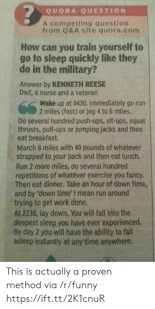 you fancy: QUORA QUESTION  A compelling question  from Q& A site quora.conm  How can you train yourself to  go to sleep quickly like they  do in the military?  Answer by KENNETH REESE  Dad, a nurse and a veteran  Wake up at 0430. Immediately go run  2 miles (fast) or jog 4 to 6 miles.  Do several hundred push-ups, sit-ups, squat  thrusts, pull-ups or jumping jacks and then  eat breakfast.  March 8 miles with 40 pounds of whatever  strapped to your back and then eat lunch.  Run 2 more miles, do several hundred  repetitions of whatever exercise you fancy  Then eat dinner. Take an hour of down time,  and by 'down time' I mean run around  trying to get work done.  At 2230, lay down. You will fall into the  deepest sleep you have ever experienced.  By day 2 you will have the ability to fall  asleep instantly at any time anywhere. This is actually a proven method via /r/funny https://ift.tt/2K1cnuR