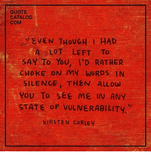 Silence, Quote, and Com: QUOTE  CATALOC  CoM  EVEN THOU G 1, HAD  A LOT LEFT To  SAY To You, I'D RATHER  CHOKE ON MY WORDS IN  SILENCE, THEN ALLOW  YOU To see ME IN ANY  STATE oF VULNERABILITY  KIRSTEN CORLEY