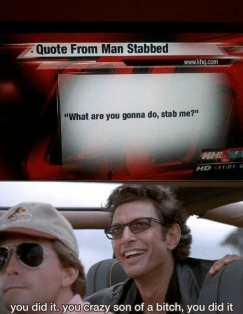 """Bitch, Crazy, and Quote: Quote From Man Stabbed  www.khq.com  """"What are you gonna do, stab me?""""  HHL  11:01 6  HD  you did it. you Crazy son of a bitch, you did it"""