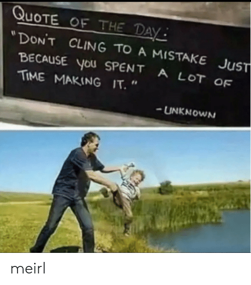 """Time, MeIRL, and Quote: QUOTE OF THE DAY  """"DON'T CLING TO A MISTAKE  JuST  BECAUSE You SPENT A LOT OF  TIME MAKING IT. """"  UNKNOWN meirl"""