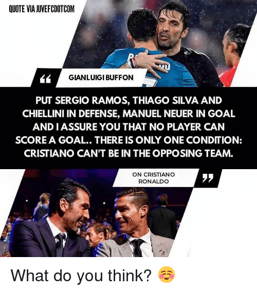 Cristiano Ronaldo, Memes, and Goal: QUOTE VIA JUVEFCDOTCOM  GIANLUIGI BUFFON  PUT SERGIO RAMOS, THIAGO SILVA AND  CHIELLINI IN DEFENSE, MANUEL NEUER IN GOAL  AND IASSURE YOU THAT NO PLAYER CAN  SCORE A GOAL.. THERE IS ONLY ONE CONDITION:  CRISTIANO CAN'T BE IN THE OPPOSING TEAM.  ON CRISTIANO  RONALDO  ララ What do you think? ☺️