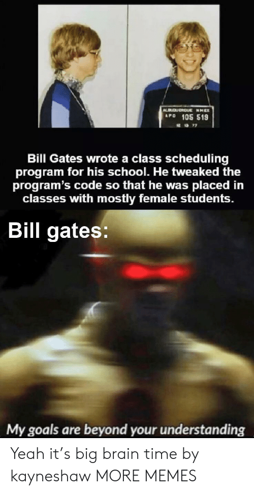 Bill Gates: QURGUE NNEX  APD 105 519  Bill Gates wrote a class scheduling  program for his school. He tweaked the  program's code so that he was  classes with mostly female students.  placed in  Bill gates:  My goals are beyond your understanding Yeah it's big brain time by kayneshaw MORE MEMES