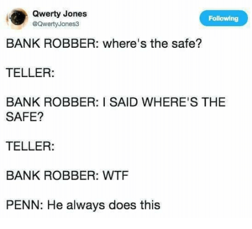 qwerty: Qwerty Jones  @QwertyJones3  Following  BANK ROBBER: where's the safe?  TELLER:  BANK ROBBER: I SAID WHERE'S THE  SAFE?  TELLER:  BANK ROBBER: WTF  PENN: He always does this