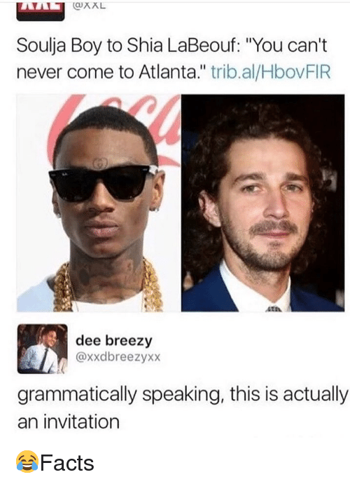 "Memes, Shia LaBeouf, and Soulja Boy: QXL  Soulja Boy to Shia LaBeouf: ""You can't  never come to Atlanta."" trib.al/HbovFIR  410  dee breezy  @xxdbreezyxx  grammatically speaking, this is actually  an invitation 😂Facts"