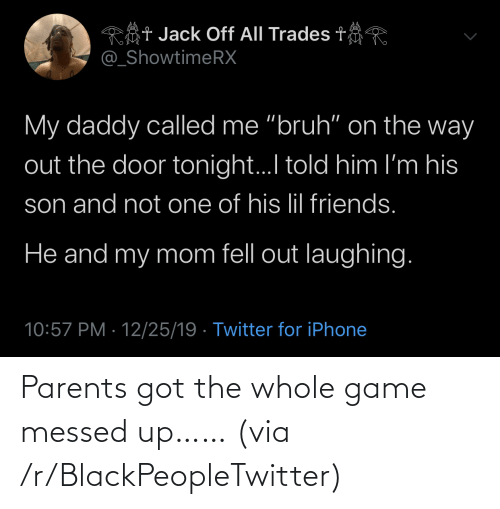 "On The Way: Rôt Jack Off All Trades t  @_ShowtimeRX  My daddy called me ""bruh"" on the way  out the door tonight.I told him I'm his  son and not one of his lil friends.  He and my mom fell out laughing.  10:57 PM · 12/25/19 · Twitter for iPhone Parents got the whole game messed up…… (via /r/BlackPeopleTwitter)"