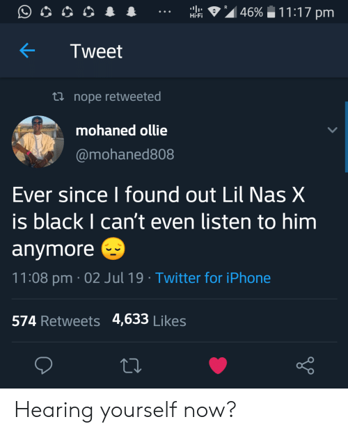 i cant even: R  11:17 pm  46%  Hi-Fi  Tweet  Lnope retweeted  mohaned ollie  @mohaned808  Ever since I found out Lil Nas X  is black I can't even listen to him  anymore  11:08 pm 02 Jul 19 . Twitter for iPhone  574 Retweets 4,633 Likes Hearing yourself now?