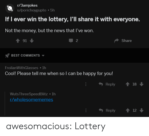 Lottery, Money, and News: r/3amjokes  u/porichoygupto 5h  If I ever win the lottery, l'll share it with everyone.  Not the money, but the news that I've won.  91  BEST COMMENTS  FroilanWithGlasses lh  2  Share  Cool! Please tell me when so l can be happy for you!  ђ Reply  18  Wuts ThreeSpeedBlitz 1h  /wholesomememes  Reply 12 awesomacious:  Lottery