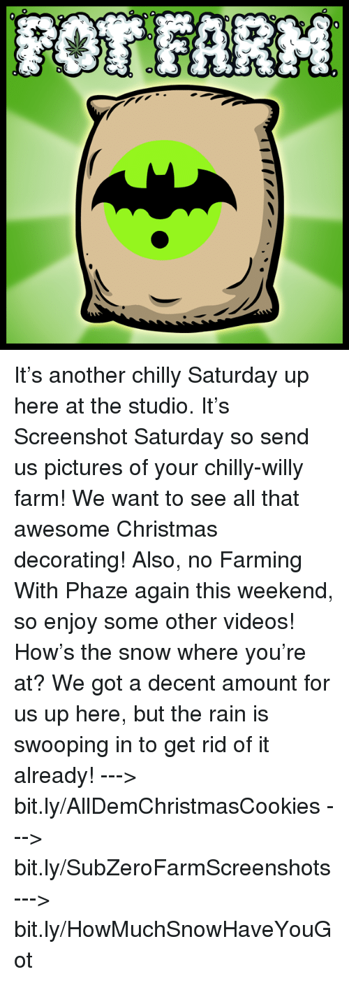 Memes, Chillis, and Rain: r)  6- It's another chilly Saturday up here at the studio. It's Screenshot Saturday so send us pictures of your chilly-willy farm! We want to see all that awesome Christmas decorating!  Also, no Farming With Phaze again this weekend, so enjoy some other videos! How's the snow where you're at? We got a decent amount for us up here, but the rain is swooping in to get rid of it already!  ---> bit.ly/AllDemChristmasCookies ---> bit.ly/SubZeroFarmScreenshots ---> bit.ly/HowMuchSnowHaveYouGot